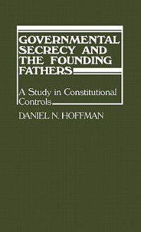 Book Governmental Secrecy And The Founding Fathers: A Study In Constitutional Controls by Daniel N. Hoffman