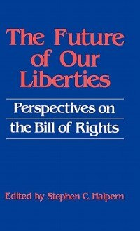 Book The Future of Our Liberties: Perspectives on the Bill of Rights by Stephen C. Halpern