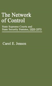 Book The Network Of Control: State Supreme Courts And State Security Statutes, 1920-1970 by Carol E. Jenson