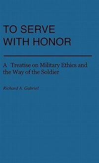 Book To Serve With Honor: A Treatise On Military Ethics And The Way Of The Soldier by Richard A. Gabriel