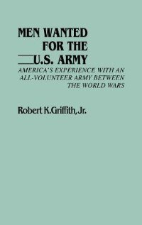 Book Men Wanted For The U.s. Army: America's Experience With An All-volunteer Army Between The World Wars by Robert K. Griffith