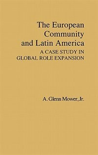 Book The European Community And Latin America: A Case Study In Global Role Expansion by A. Glenn Mower