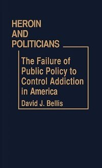 Book Heroin And Politicians: The Failure Of Public Policy To Control Addiction In America by David J. Bellis