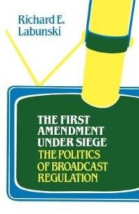 The First Amendment Under Siege: The Politics of Broadcast Regulation