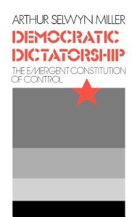 Book Democratic Dictatorship: The Emergent Constitution of Control by Arthur Selwyn Miller