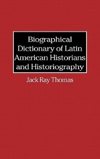 Book Biographical Dictionary Of Latin American Historians And Historiography by Jack Ray Thomas