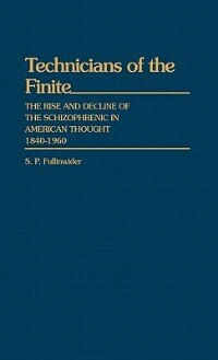Book Technicians Of The Finite: The Rise And Decline Of The Schizophrenic In American Thought, 1840-1960 by S. P. Fullinwider