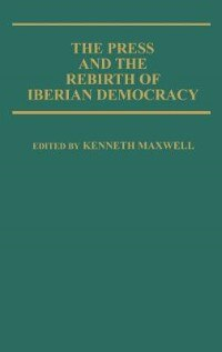 Book The Press And The Rebirth Of Iberian Democracy by Kenneth Maxwell