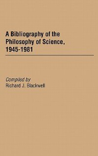 Book A Bibliography Of The Philosophy Of Science, 1945-1981 by Richard J. Blackwell