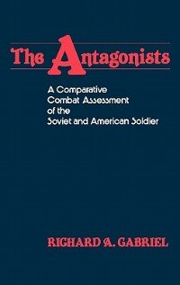 Book The Antagonists: A Comparative Combat Assessment Of The Soviet And American Soldier by Richard A. Gabriel