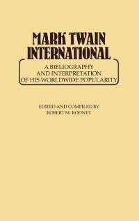 Book Mark Twain International: A Bibliography And Interpretation Of His Worldwide Popularity by Robert M. Rodney