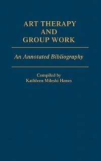 Book Art Therapy and Group Work: An Annotated Bibliography by Kathleen M. Hanes