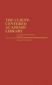 Book The Client-Centered Academic Library: An Organizational Model by Charles R. Martell