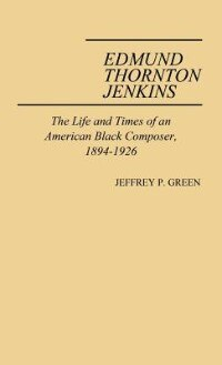 Book Edmund Thornton Jenkins: The Life And Times Of An American Black Composer, 1894-1926 by Jeffrey P. Green