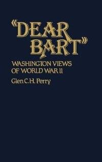 Book Dear Bart: Washington Views of World War II by Glen C. H. Perry