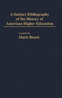 Book A Subject Bibliography of the History of American Higher Education by Mark Beach