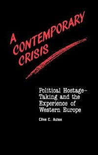 Book A Contemporary Crisis: Political Hostage-taking And The Experience Of Western Europe by Clive C. Aston