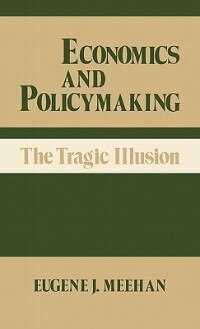 Book Economics And Policymaking: The Tragic Illusion by Eugene J. Meehan