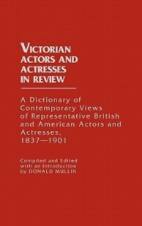 Book Victorian Actors And Actresses In Review: A Dictionary Of Contemporary Views Of Representative… by Donald Mullin