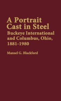 Book A Portrait Cast In Steel: Buckeye International And Columbus, Ohio, 1881-1980 by Mansel G. Blackford