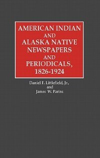 Book American Indian And Alaska Native Newspapers And Periodicals, 1826-1924 by James W. Parins