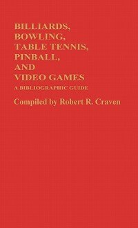 Book Billiards, Bowling, Table Tennis, Pinball, And Video Games: A Bibliographic Guide by Robert R. Craven