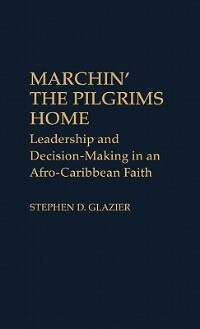 Book Marchin' The Pilgrims Home: Leadership And Decision-making In An Afro-caribbean Faith by Stephen D. Glazier