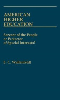 Book American Higher Education: Servant of the People or Protector of Special Interests? by E. C. Wallenfeldt