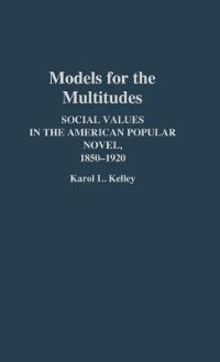 Book Models for the Multitudes: Social Values in the American Popular Novel, 1850-1920 by Karol L. Kelley