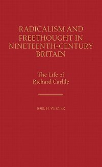 Radicalism And Freethought In Nineteenth-century Britain: The Life Of Richard Carlile