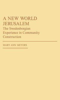 Book A New World Jerusalem: The Swedenborgian Experience in Community Construction by Mary Ann Meyers
