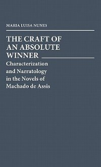 Book The Craft Of An Absolute Winner: Characterization And Narratology In The Novels Of Machado De Assis by Maria Luisa Nunes