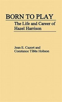 Book Born To Play: The Life And Career Of Hazel Harrison by Jean E. Cazort