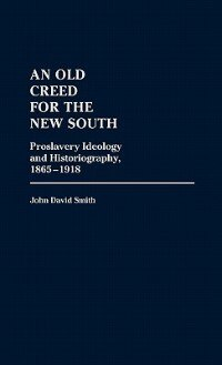 Book An Old Creed For The New South: Proslavery Ideology And Historiography, 1865-1918 by John David Smith