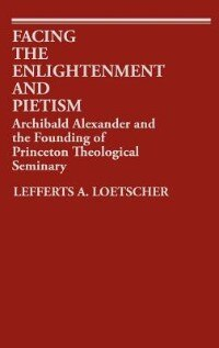 Book Facing The Enlightenment And Pietism: Archibald Alexander And The Founding Of Princeton Theological… by Lefferts Augustine Loetscher