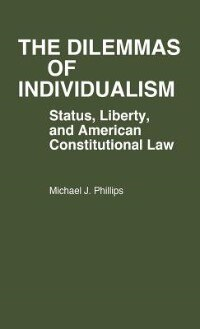 Book The Dilemmas Of Individualism: Status, Liberty, And American Constitutional Law by Michael J. Phillips
