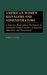 Book American Women Managers And Administrators: A Selective Biographical Dictionary Of Twentieth… by Judith A. Leavitt