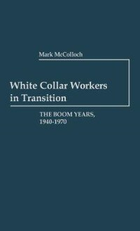 Book White Collar Workers in Transition: The Boom Years, 1940-1970 by Mark McColloch