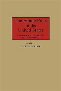 Book The Ethnic Press In The United States: A Historical Analysis And Handbook by Sally M. Miller