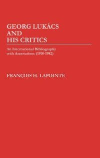 Book George Lukacs And His Critics: An International Bibliography With Annotations (1910-1982) by Francois Lapointe