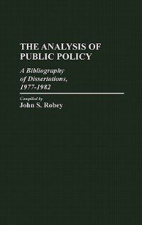 Book The Analysis of Public Policy: A Bibliography of Dissertations, 1977-1982 by John S. Robey