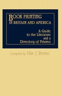 Book Book Printing In Britain And America: A Guide To The Literature And A Directory Of Printers by Vito Joseph Brenni