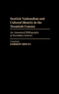 Book Scottish Nationalism And Cultural Identity In The Twentieth Century: An Annotated Bibliography Of… by Gordon Bryan
