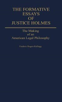 Book The Formative Essays of Justice Holmes: The Making of an American Legal Philosophy by Frederic Rogers Kellogg