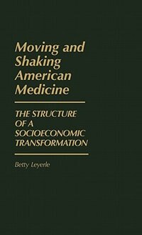 Book Moving And Shaking American Medicine: The Structure Of A Socioeconomic Transformation by Betty Leyerle