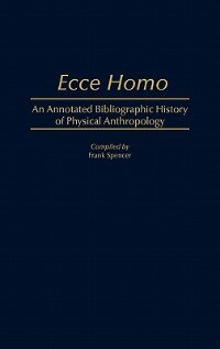 Book Ecce Homo: An Annotated Bibliographic History of Physical Anthropology by Frank Spencer