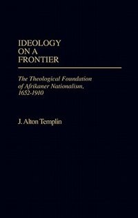 Book Ideology on a Frontier: The Theological Foundation of Afrikaner Nationalism, 1652-1910 by J. Alton Templin