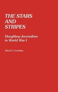 Book The Stars And Stripes: Doughboy Journalism In World War I by Alfred Emile Cornebise