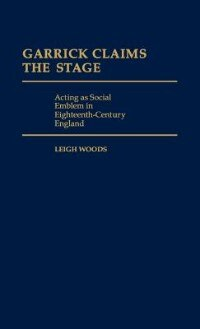 Book Garrick Claims the Stage: Acting as Social Emblem in Eighteenth-Century England by Leigh Woods