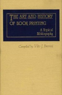 Book The Art And History Of Book Printing: A Topical Bibliography by Vito Joseph Brenni